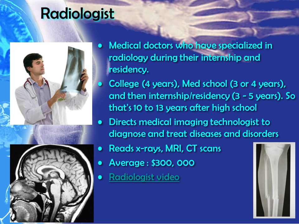 Radiologist Medical doctors who have specialized in radiology during their internship and residency.
