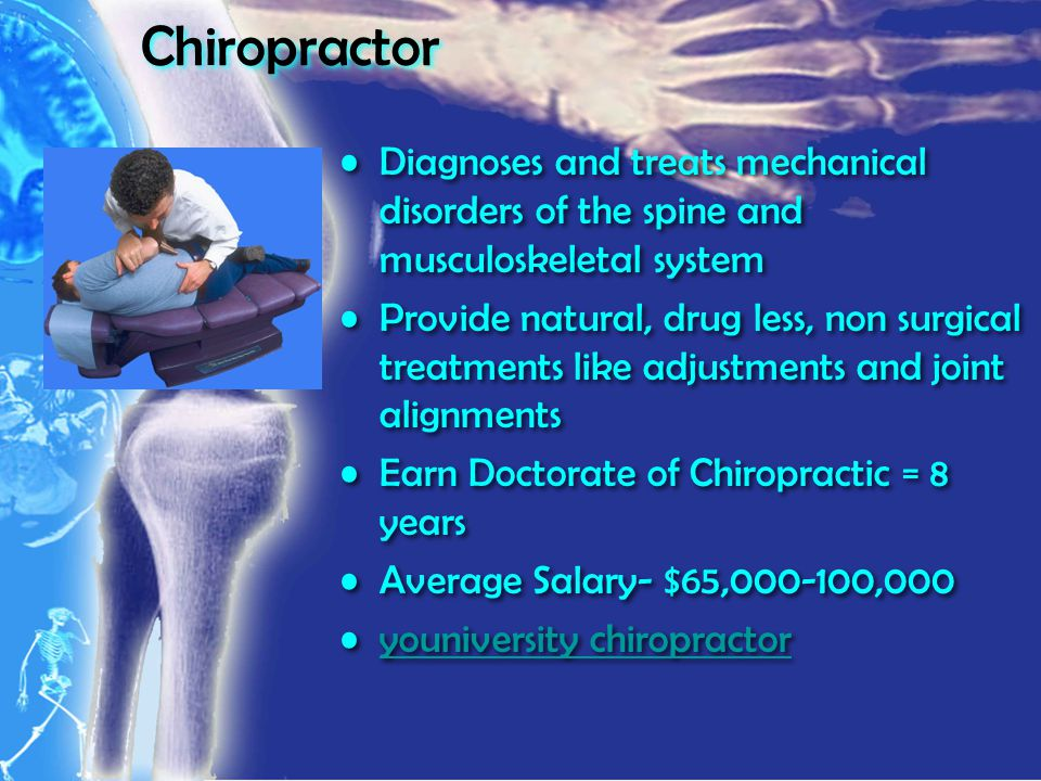 Chiropractor Diagnoses and treats mechanical disorders of the spine and musculoskeletal system Provide natural, drug less, non surgical treatments like adjustments and joint alignments Earn Doctorate of Chiropractic = 8 years Average Salary- $65,000-100,000 youniversity chiropractor Diagnoses and treats mechanical disorders of the spine and musculoskeletal system Provide natural, drug less, non surgical treatments like adjustments and joint alignments Earn Doctorate of Chiropractic = 8 years Average Salary- $65,000-100,000 youniversity chiropractor