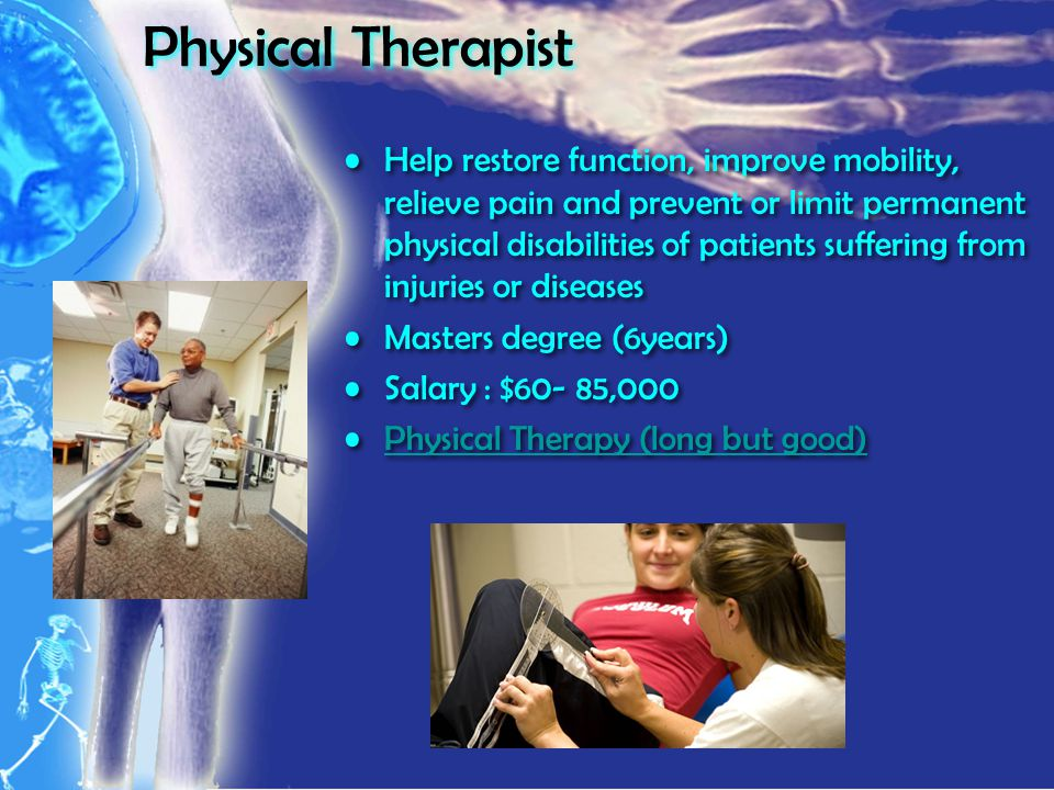 Physical Therapist Help restore function, improve mobility, relieve pain and prevent or limit permanent physical disabilities of patients suffering from injuries or diseases Masters degree (6years) Salary : $60- 85,000 Physical Therapy (long but good) Help restore function, improve mobility, relieve pain and prevent or limit permanent physical disabilities of patients suffering from injuries or diseases Masters degree (6years) Salary : $60- 85,000 Physical Therapy (long but good)