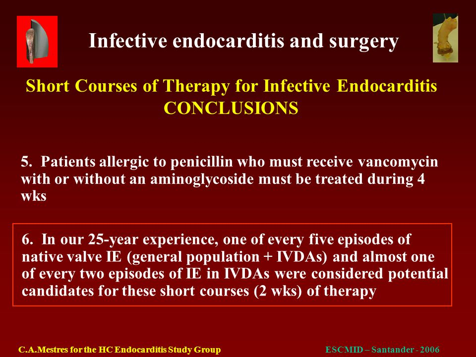 Infective endocarditis and surgery C.A.Mestres for the HC Endocarditis Study GroupESCMID – Santander - 2006 Native valve IE N% Aortic6443.5 Mitral2517 Tricuspid21.4 Pulmonary10.7 A + M128.2 M + T10.7