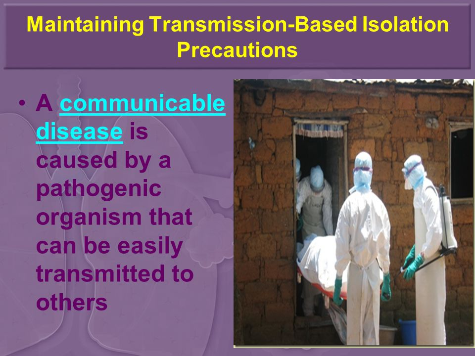 Maintaining Transmission-Based Isolation Precautions A communicable disease is caused by a pathogenic organism that can be easily transmitted to others