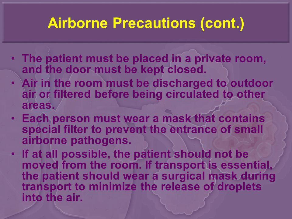 Airborne Precautions (cont.) The patient must be placed in a private room, and the door must be kept closed. Air in the room must be discharged to out