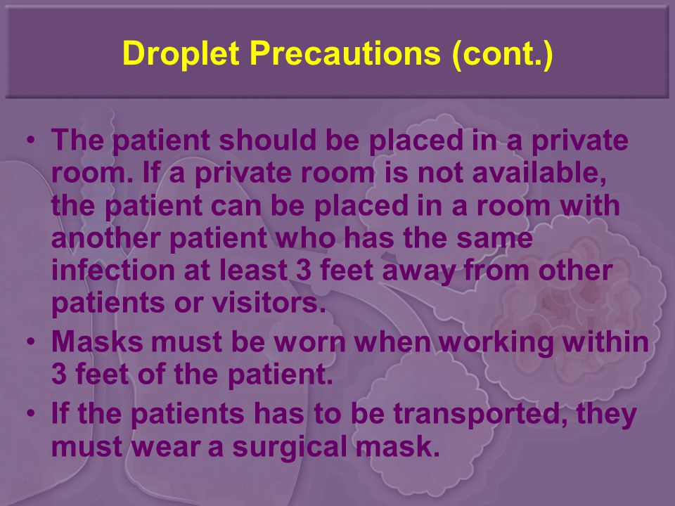 Droplet Precautions (cont.) The patient should be placed in a private room. If a private room is not available, the patient can be placed in a room wi