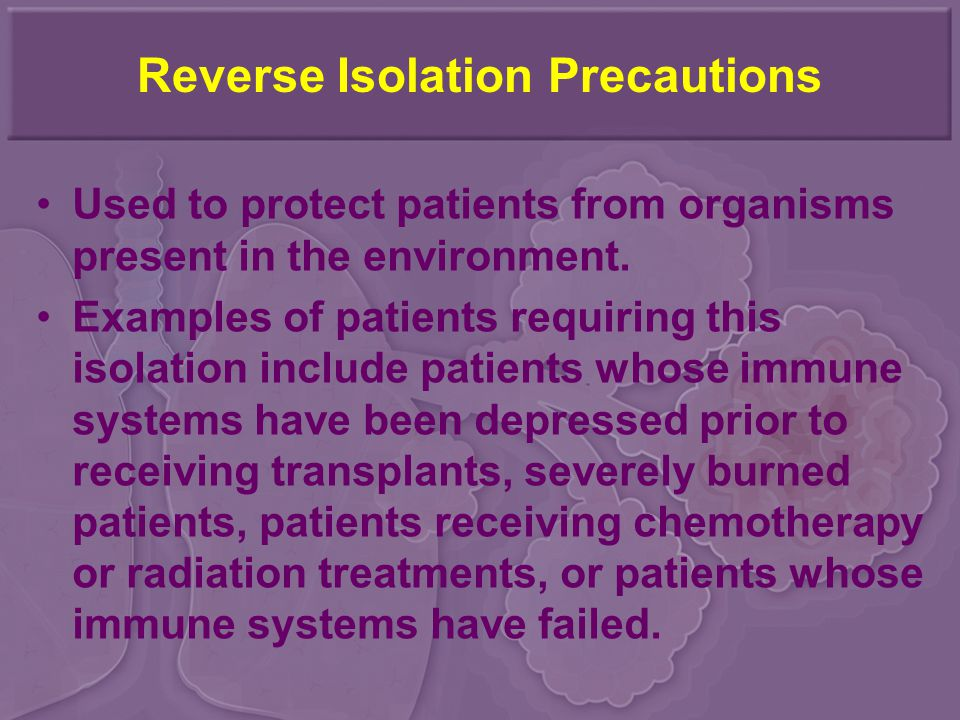 Reverse Isolation Precautions Used to protect patients from organisms present in the environment.