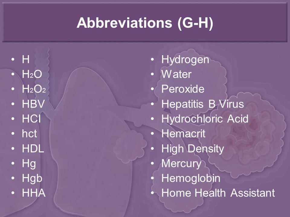 Abbreviations (G-H) H H 2 O H 2 O 2 HBV HCI hct HDL Hg Hgb HHA Hydrogen Water Peroxide Hepatitis B Virus Hydrochloric Acid Hemacrit High Density Mercury Hemoglobin Home Health Assistant