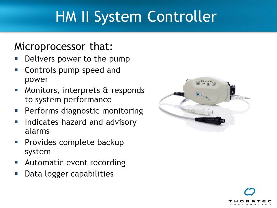 HM II System Controller Microprocessor that:  Delivers power to the pump  Controls pump speed and power  Monitors, interprets & responds to system performance  Performs diagnostic monitoring  Indicates hazard and advisory alarms  Provides complete backup system  Automatic event recording  Data logger capabilities