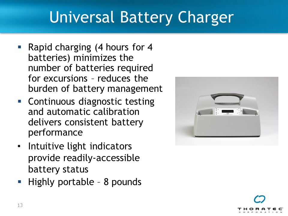 13 Universal Battery Charger  Rapid charging (4 hours for 4 batteries) minimizes the number of batteries required for excursions – reduces the burden of battery management  Continuous diagnostic testing and automatic calibration delivers consistent battery performance Intuitive light indicators provide readily-accessible battery status  Highly portable – 8 pounds