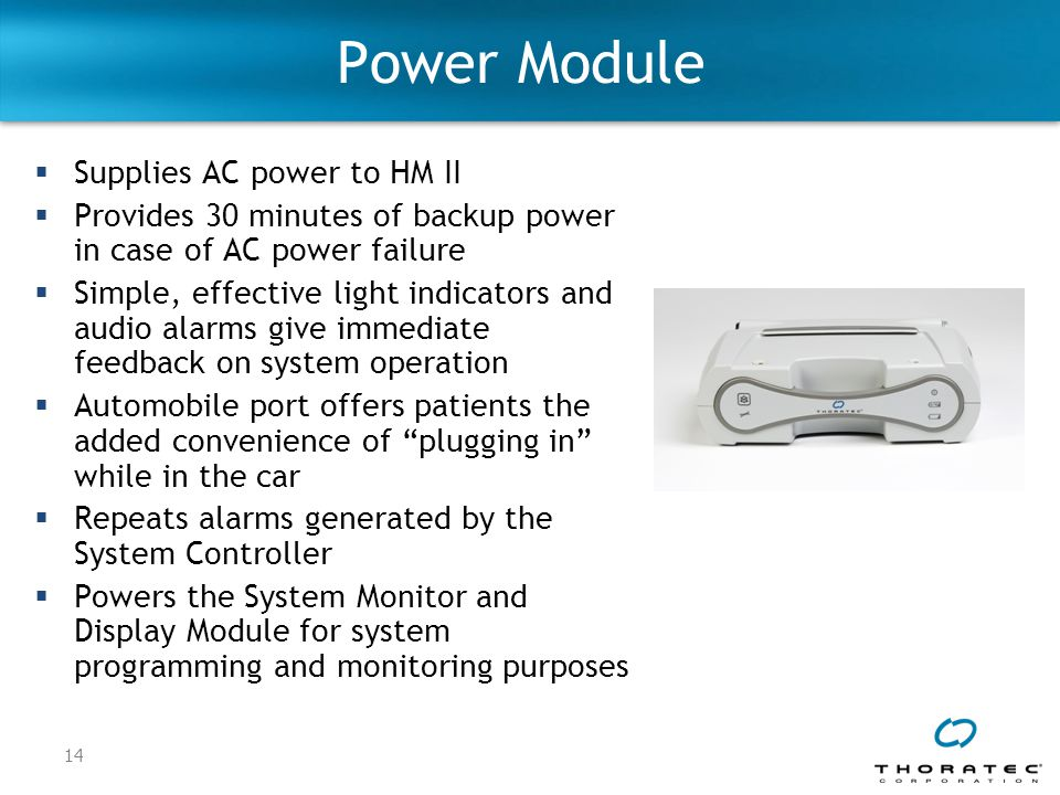 14 Power Module  Supplies AC power to HM II  Provides 30 minutes of backup power in case of AC power failure  Simple, effective light indicators and audio alarms give immediate feedback on system operation  Automobile port offers patients the added convenience of plugging in while in the car  Repeats alarms generated by the System Controller  Powers the System Monitor and Display Module for system programming and monitoring purposes