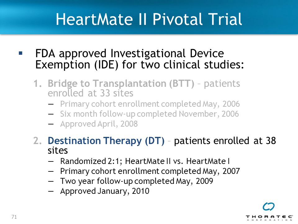 71 HeartMate II Pivotal Trial  FDA approved Investigational Device Exemption (IDE) for two clinical studies: 1.Bridge to Transplantation (BTT) – patients enrolled at 33 sites —Primary cohort enrollment completed May, 2006 —Six month follow-up completed November, 2006 —Approved April, 2008 2.Destination Therapy (DT) – patients enrolled at 38 sites ―Randomized 2:1; HeartMate II vs.