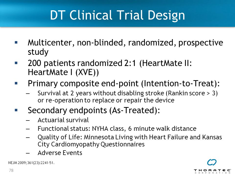 78 DT Clinical Trial Design  Multicenter, non-blinded, randomized, prospective study  200 patients randomized 2:1 (HeartMate II: HeartMate I (XVE))  Primary composite end-point (Intention-to-Treat): – Survival at 2 years without disabling stroke (Rankin score > 3) or re-operation to replace or repair the device  Secondary endpoints (As-Treated): – Actuarial survival – Functional status: NYHA class, 6 minute walk distance – Quality of Life: Minnesota Living with Heart Failure and Kansas City Cardiomyopathy Questionnaires – Adverse Events NEJM 2009;361(23):2241-51.