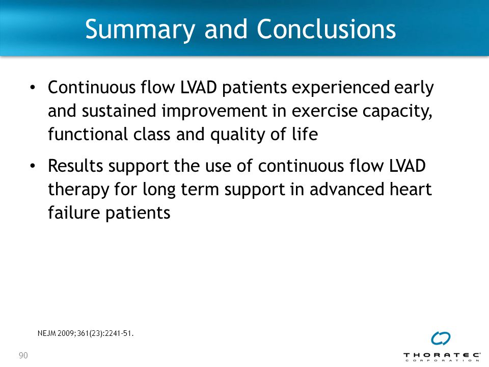 90 Summary and Conclusions Continuous flow LVAD patients experienced early and sustained improvement in exercise capacity, functional class and quality of life Results support the use of continuous flow LVAD therapy for long term support in advanced heart failure patients NEJM 2009;361(23):2241-51.