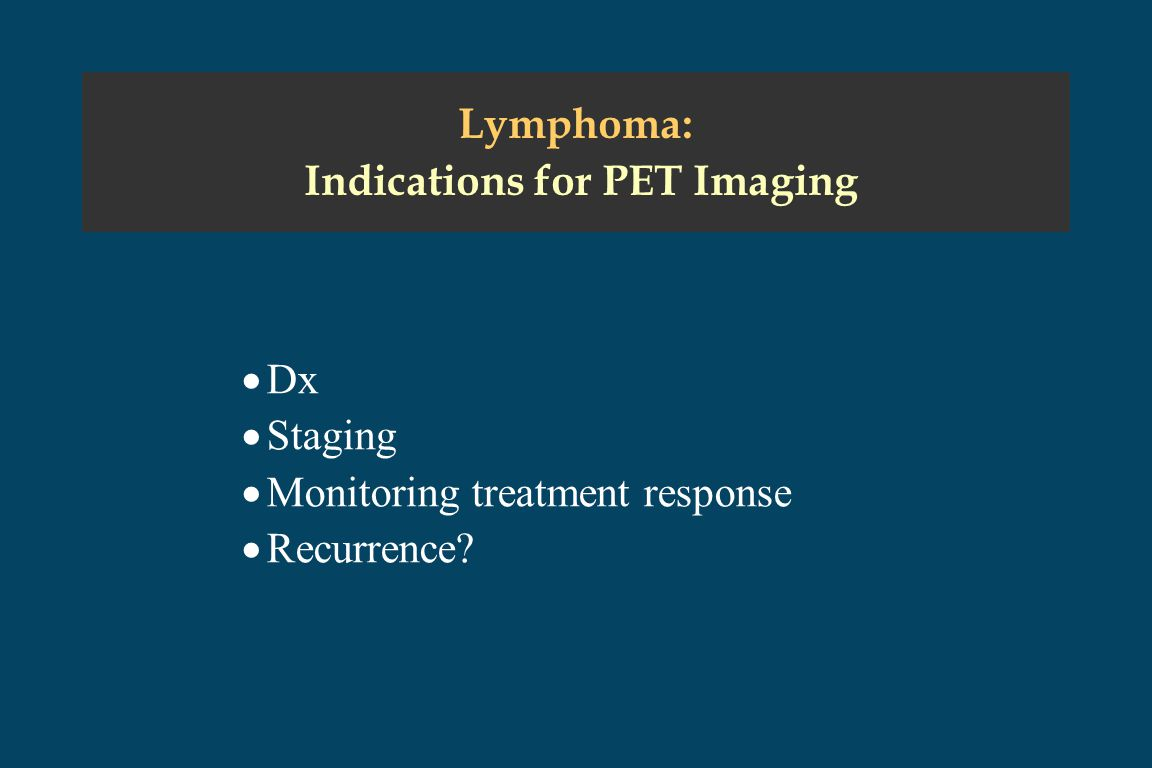 Lymphoma: Indications for PET Imaging  Dx  Staging  Monitoring treatment response  Recurrence