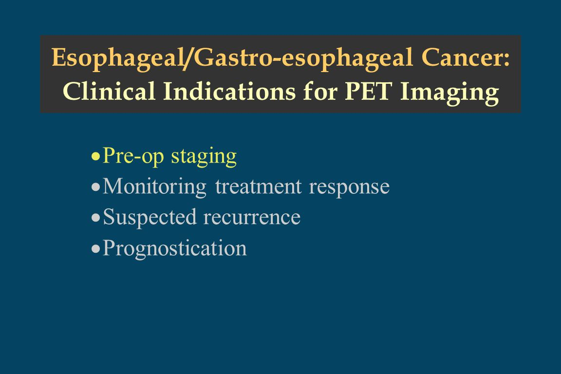Esophageal/Gastro-esophageal Cancer: Clinical Indications for PET Imaging  Pre-op staging  Monitoring treatment response  Suspected recurrence  Prognostication