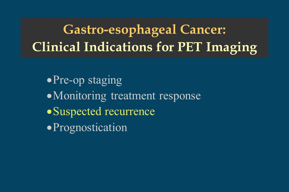 Gastro-esophageal Cancer: Clinical Indications for PET Imaging  Pre-op staging  Monitoring treatment response  Suspected recurrence  Prognostication