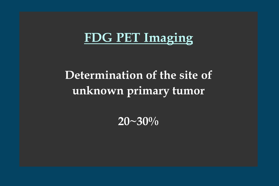 FDG PET Imaging Determination of the site of unknown primary tumor 20~30%