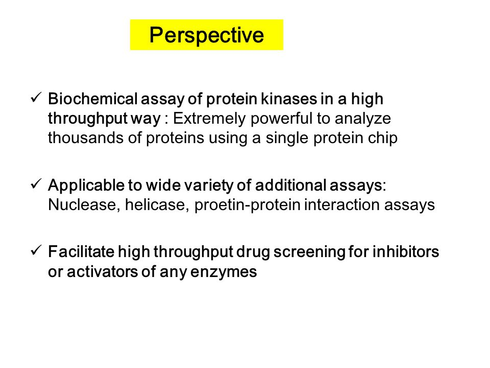 Perspective Biochemical assay of protein kinases in a high throughput way : Extremely powerful to analyze thousands of proteins using a single protein chip Applicable to wide variety of additional assays: Nuclease, helicase, proetin-protein interaction assays Facilitate high throughput drug screening for inhibitors or activators of any enzymes