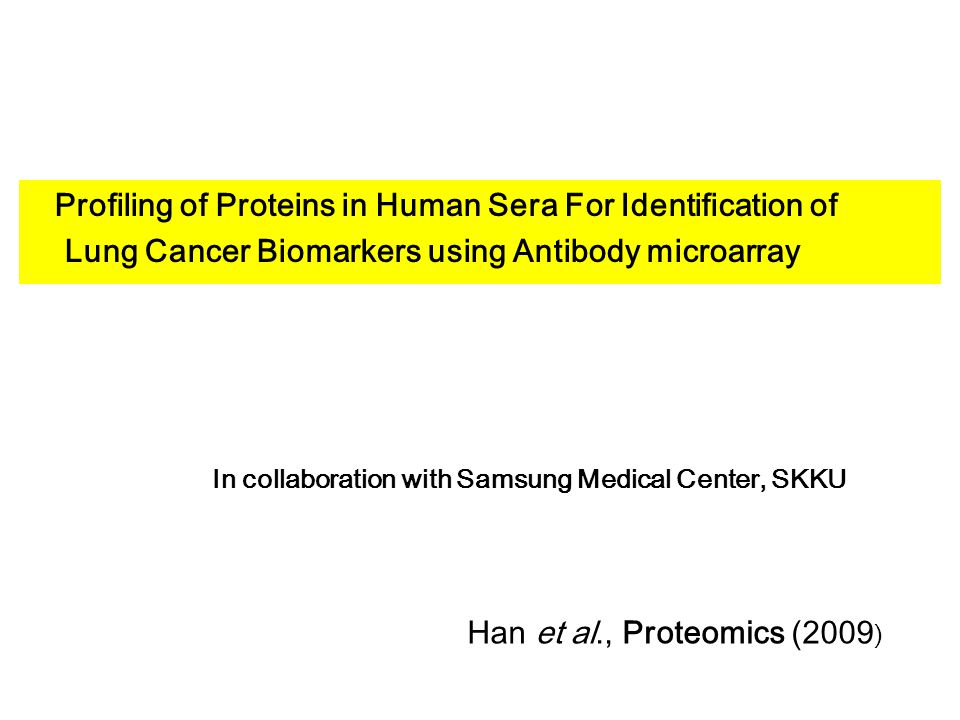 Profiling of Proteins in Human Sera For Identification of Lung Cancer Biomarkers using Antibody microarray In collaboration with Samsung Medical Center, SKKU Han et al., Proteomics (2009 )