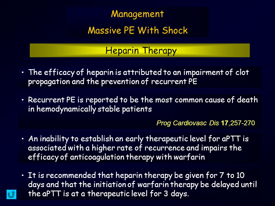 Management Massive PE With Shock Heparin Therapy The efficacy of heparin is attributed to an impairment of clot propagation and the prevention of recurrent PE Recurrent PE is reported to be the most common cause of death in hemodynamically stable patients Prog Cardiovasc Dis 17,257-270 An inability to establish an early therapeutic level for aPTT is associated with a higher rate of recurrence and impairs the efficacy of anticoagulation therapy with warfarin It is recommended that heparin therapy be given for 7 to 10 days and that the initiation of warfarin therapy be delayed until the aPTT is at a therapeutic level for 3 days.