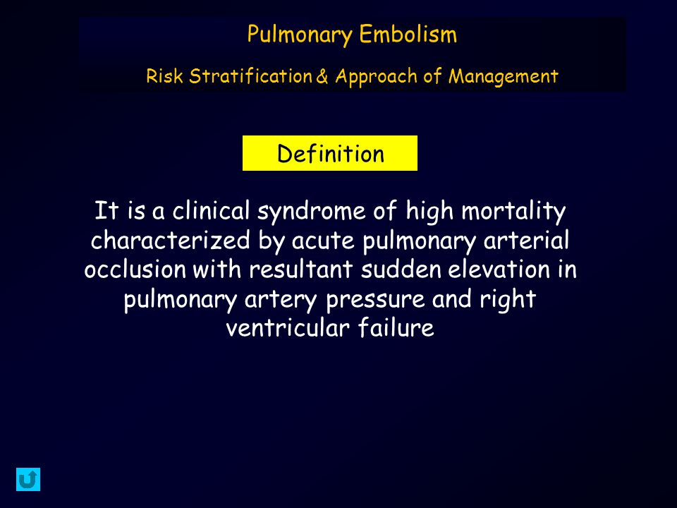 It is a clinical syndrome of high mortality characterized by acute pulmonary arterial occlusion with resultant sudden elevation in pulmonary artery pressure and right ventricular failure Definition Pulmonary Embolism Risk Stratification & Approach of Management