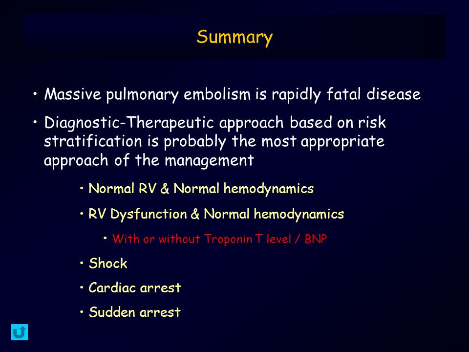 Massive pulmonary embolism is rapidly fatal disease Diagnostic-Therapeutic approach based on risk stratification is probably the most appropriate approach of the management Normal RV & Normal hemodynamics RV Dysfunction & Normal hemodynamics With or without Troponin T level / BNP Shock Cardiac arrest Sudden arrest