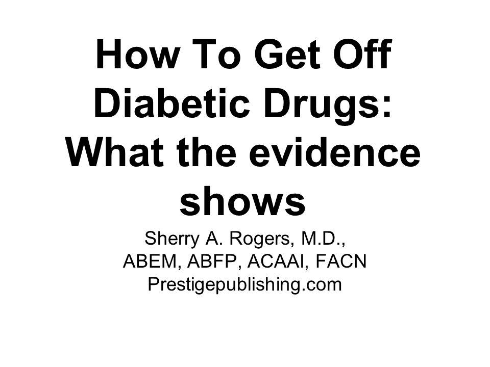 How To Get Off Diabetic Drugs: What the evidence shows Sherry A. Rogers, M.D., ABEM, ABFP, ACAAI, FACN Prestigepublishing.com