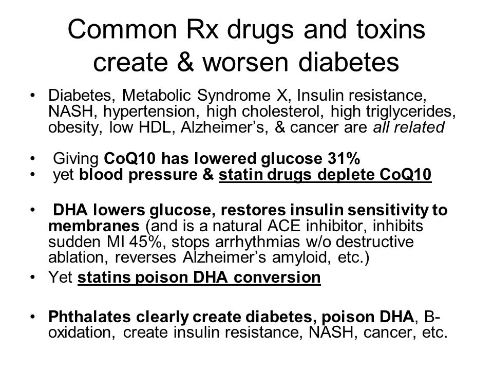 Common Rx drugs and toxins create & worsen diabetes Diabetes, Metabolic Syndrome X, Insulin resistance, NASH, hypertension, high cholesterol, high triglycerides, obesity, low HDL, Alzheimer's, & cancer are all related Giving CoQ10 has lowered glucose 31% yet blood pressure & statin drugs deplete CoQ10 DHA lowers glucose, restores insulin sensitivity to membranes (and is a natural ACE inhibitor, inhibits sudden MI 45%, stops arrhythmias w/o destructive ablation, reverses Alzheimer's amyloid, etc.) Yet statins poison DHA conversion Phthalates clearly create diabetes, poison DHA, B- oxidation, create insulin resistance, NASH, cancer, etc.