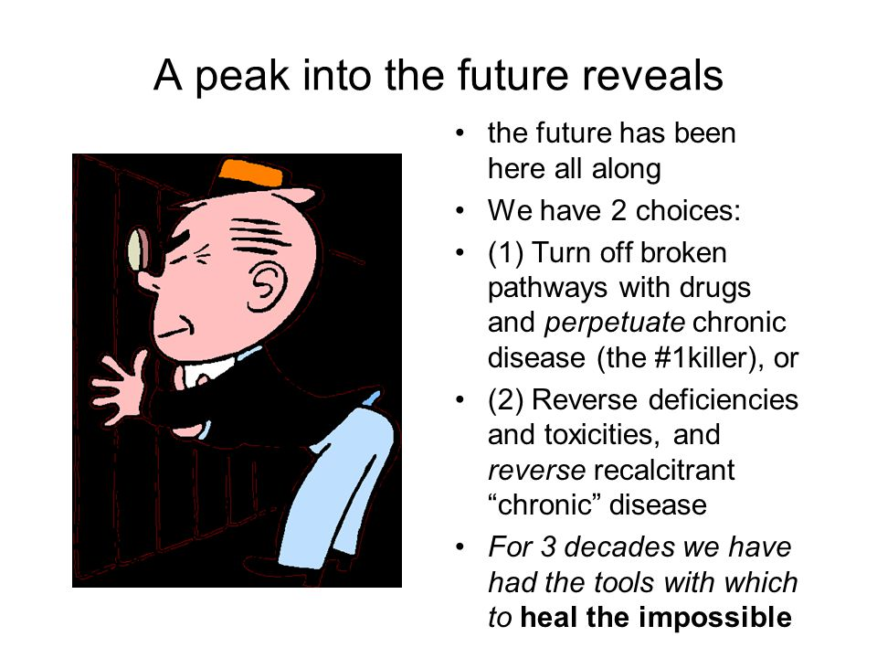A peak into the future reveals the future has been here all along We have 2 choices: (1) Turn off broken pathways with drugs and perpetuate chronic disease (the #1killer), or (2) Reverse deficiencies and toxicities, and reverse recalcitrant chronic disease For 3 decades we have had the tools with which to heal the impossible
