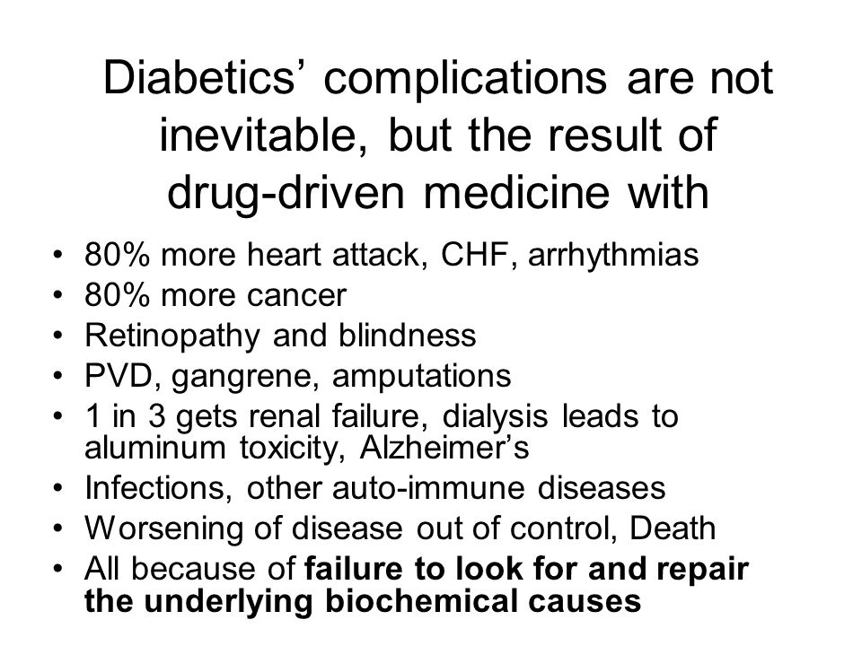 Diabetics' complications are not inevitable, but the result of drug-driven medicine with 80% more heart attack, CHF, arrhythmias 80% more cancer Retinopathy and blindness PVD, gangrene, amputations 1 in 3 gets renal failure, dialysis leads to aluminum toxicity, Alzheimer's Infections, other auto-immune diseases Worsening of disease out of control, Death All because of failure to look for and repair the underlying biochemical causes
