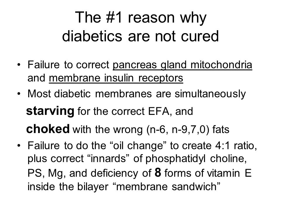 The #1 reason why diabetics are not cured Failure to correct pancreas gland mitochondria and membrane insulin receptors Most diabetic membranes are simultaneously starving for the correct EFA, and choked with the wrong (n-6, n-9,7,0) fats Failure to do the oil change to create 4:1 ratio, plus correct innards of phosphatidyl choline, PS, Mg, and deficiency of 8 forms of vitamin E inside the bilayer membrane sandwich