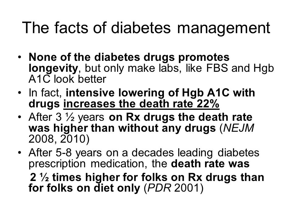 The facts of diabetes management None of the diabetes drugs promotes longevity, but only make labs, like FBS and Hgb A1C look better In fact, intensive lowering of Hgb A1C with drugs increases the death rate 22% After 3 ½ years on Rx drugs the death rate was higher than without any drugs (NEJM 2008, 2010) After 5-8 years on a decades leading diabetes prescription medication, the death rate was 2 ½ times higher for folks on Rx drugs than for folks on diet only (PDR 2001)