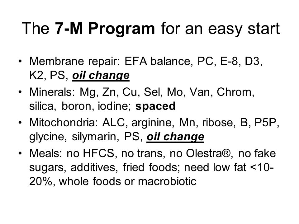 The 7-M Program for an easy start Membrane repair: EFA balance, PC, E-8, D3, K2, PS, oil change Minerals: Mg, Zn, Cu, Sel, Mo, Van, Chrom, silica, boron, iodine; spaced Mitochondria: ALC, arginine, Mn, ribose, B, P5P, glycine, silymarin, PS, oil change Meals: no HFCS, no trans, no Olestra®, no fake sugars, additives, fried foods; need low fat <10- 20%, whole foods or macrobiotic