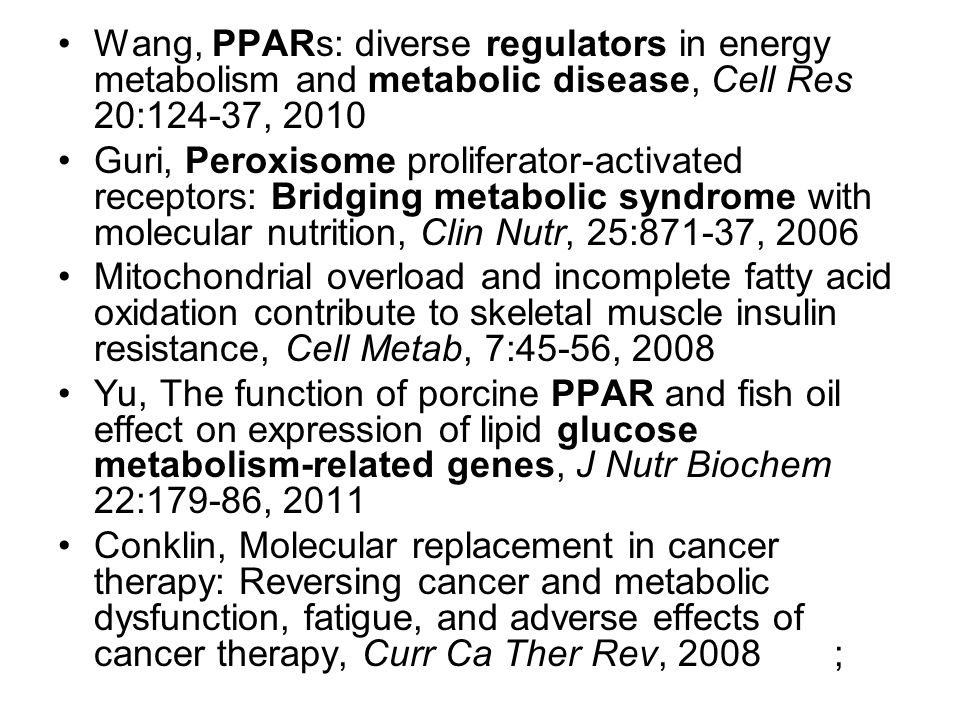 Wang, PPARs: diverse regulators in energy metabolism and metabolic disease, Cell Res 20:124-37, 2010 Guri, Peroxisome proliferator-activated receptors: Bridging metabolic syndrome with molecular nutrition, Clin Nutr, 25:871-37, 2006 Mitochondrial overload and incomplete fatty acid oxidation contribute to skeletal muscle insulin resistance, Cell Metab, 7:45-56, 2008 Yu, The function of porcine PPAR and fish oil effect on expression of lipid glucose metabolism-related genes, J Nutr Biochem 22:179-86, 2011 Conklin, Molecular replacement in cancer therapy: Reversing cancer and metabolic dysfunction, fatigue, and adverse effects of cancer therapy, Curr Ca Ther Rev, 2008 ;