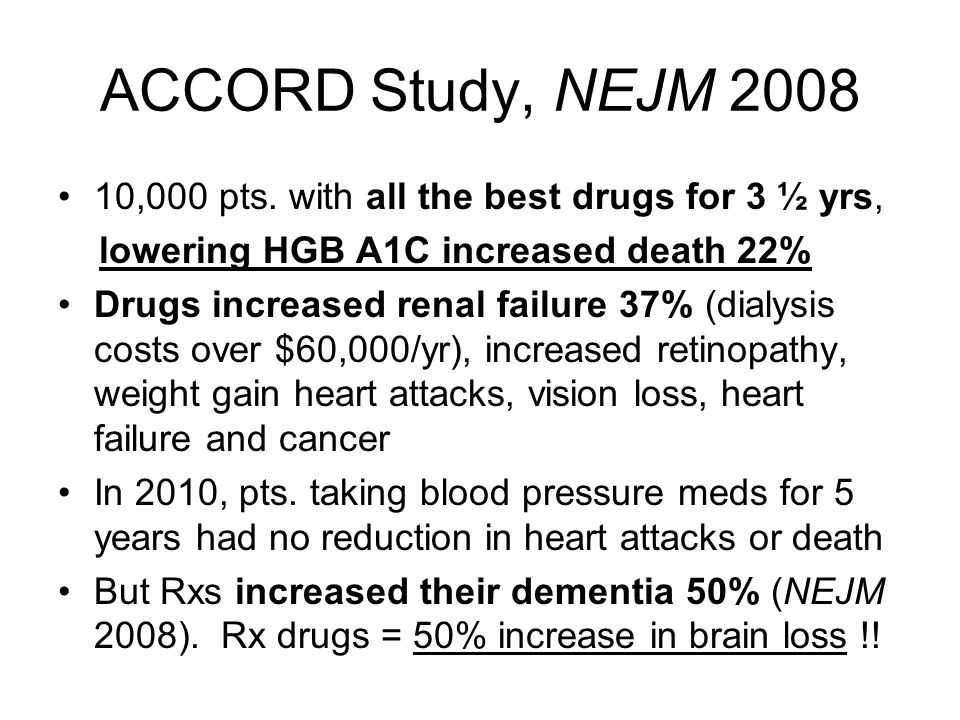 ACCORD Study, NEJM 2008 10,000 pts. with all the best drugs for 3 ½ yrs, lowering HGB A1C increased death 22% Drugs increased renal failure 37% (dialy