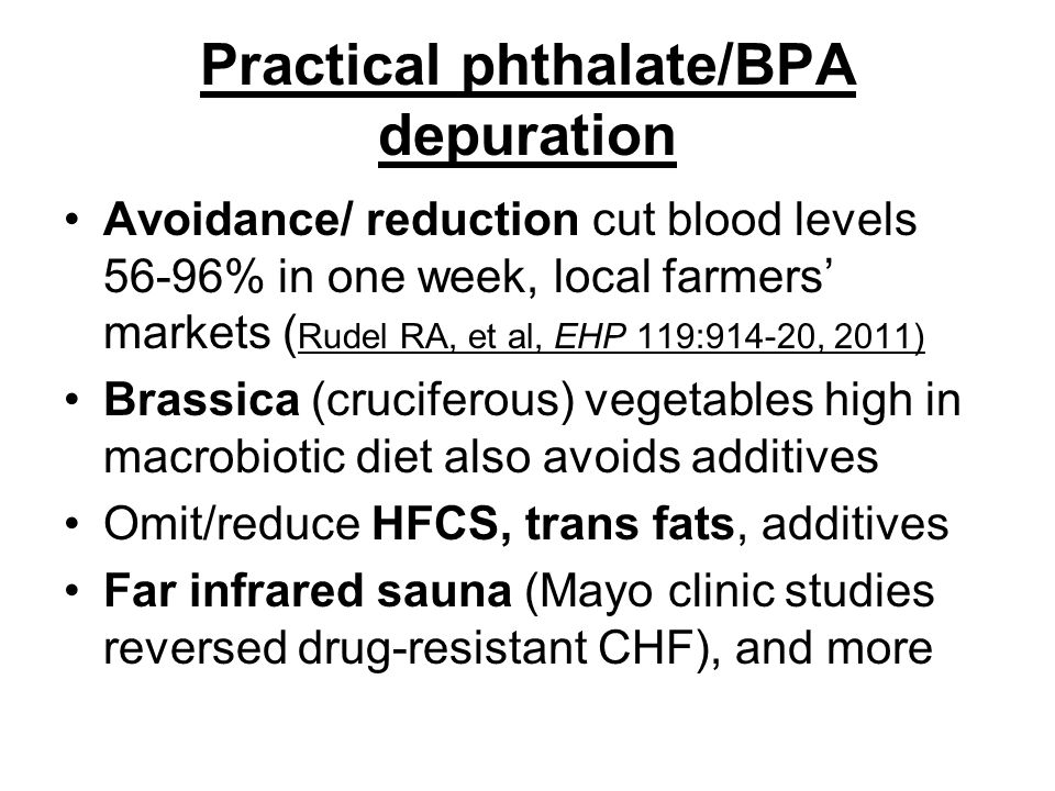 Practical phthalate/BPA depuration Avoidance/ reduction cut blood levels 56-96% in one week, local farmers' markets ( Rudel RA, et al, EHP 119:914-20, 2011) Brassica (cruciferous) vegetables high in macrobiotic diet also avoids additives Omit/reduce HFCS, trans fats, additives Far infrared sauna (Mayo clinic studies reversed drug-resistant CHF), and more