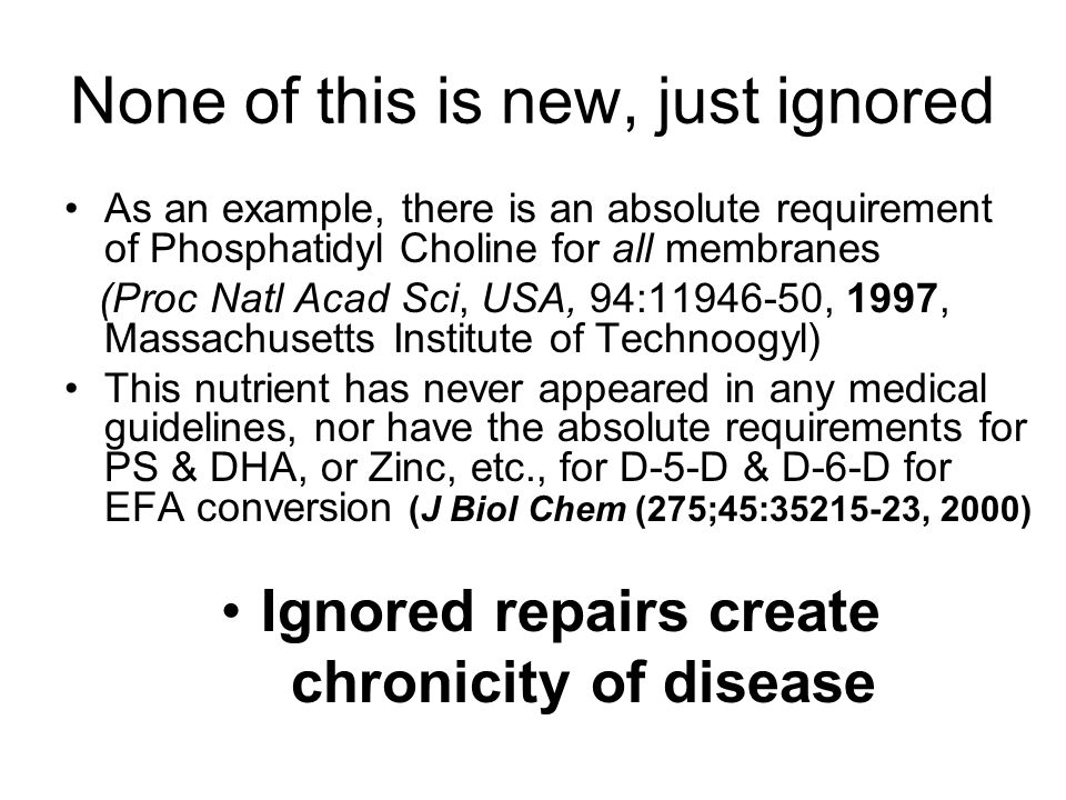 None of this is new, just ignored As an example, there is an absolute requirement of Phosphatidyl Choline for all membranes (Proc Natl Acad Sci, USA, 94:11946-50, 1997, Massachusetts Institute of Technoogyl) This nutrient has never appeared in any medical guidelines, nor have the absolute requirements for PS & DHA, or Zinc, etc., for D-5-D & D-6-D for EFA conversion (J Biol Chem (275;45:35215-23, 2000) Ignored repairs create chronicity of disease