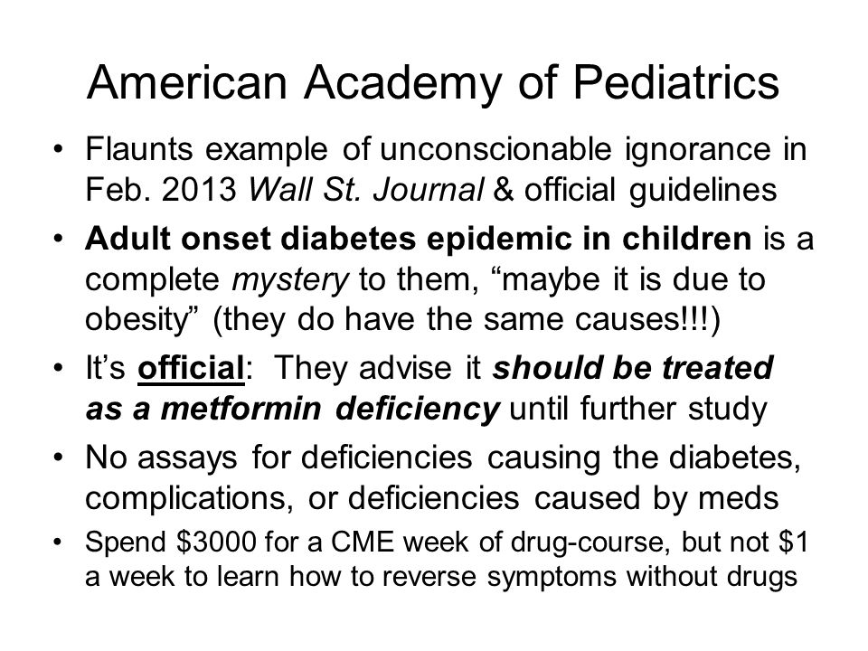 American Academy of Pediatrics Flaunts example of unconscionable ignorance in Feb. 2013 Wall St. Journal & official guidelines Adult onset diabetes ep
