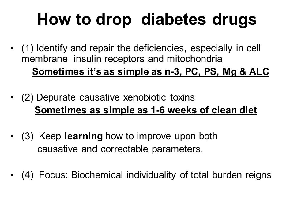 How to drop diabetes drugs (1) Identify and repair the deficiencies, especially in cell membrane insulin receptors and mitochondria Sometimes it's as simple as n-3, PC, PS, Mg & ALC (2) Depurate causative xenobiotic toxins Sometimes as simple as 1-6 weeks of clean diet (3) Keep learning how to improve upon both causative and correctable parameters.