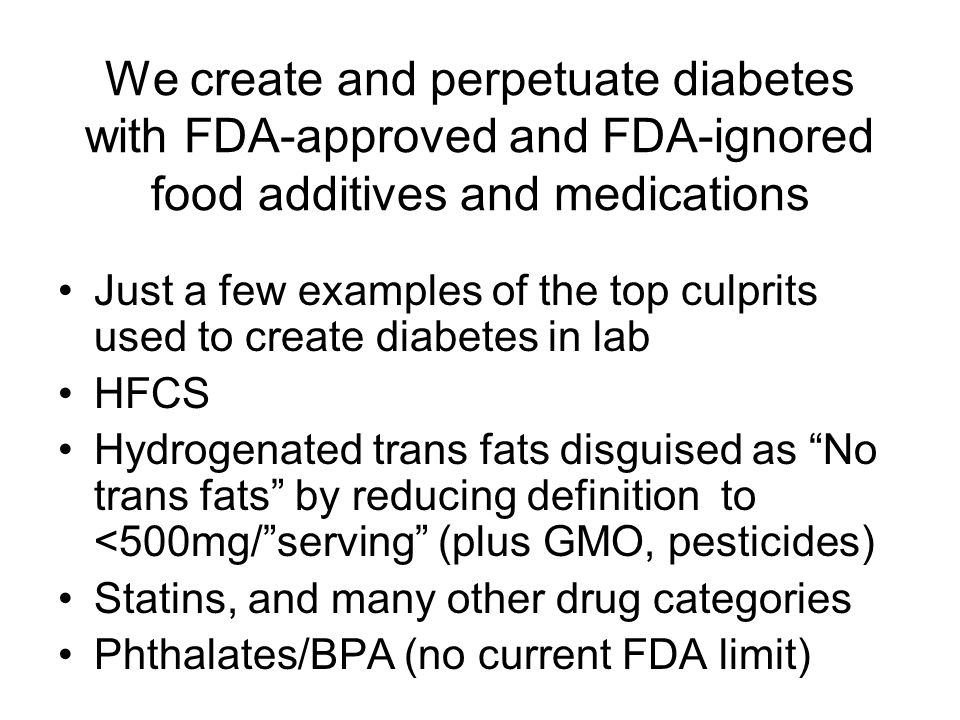 We create and perpetuate diabetes with FDA-approved and FDA-ignored food additives and medications Just a few examples of the top culprits used to create diabetes in lab HFCS Hydrogenated trans fats disguised as No trans fats by reducing definition to <500mg/ serving (plus GMO, pesticides) Statins, and many other drug categories Phthalates/BPA (no current FDA limit)