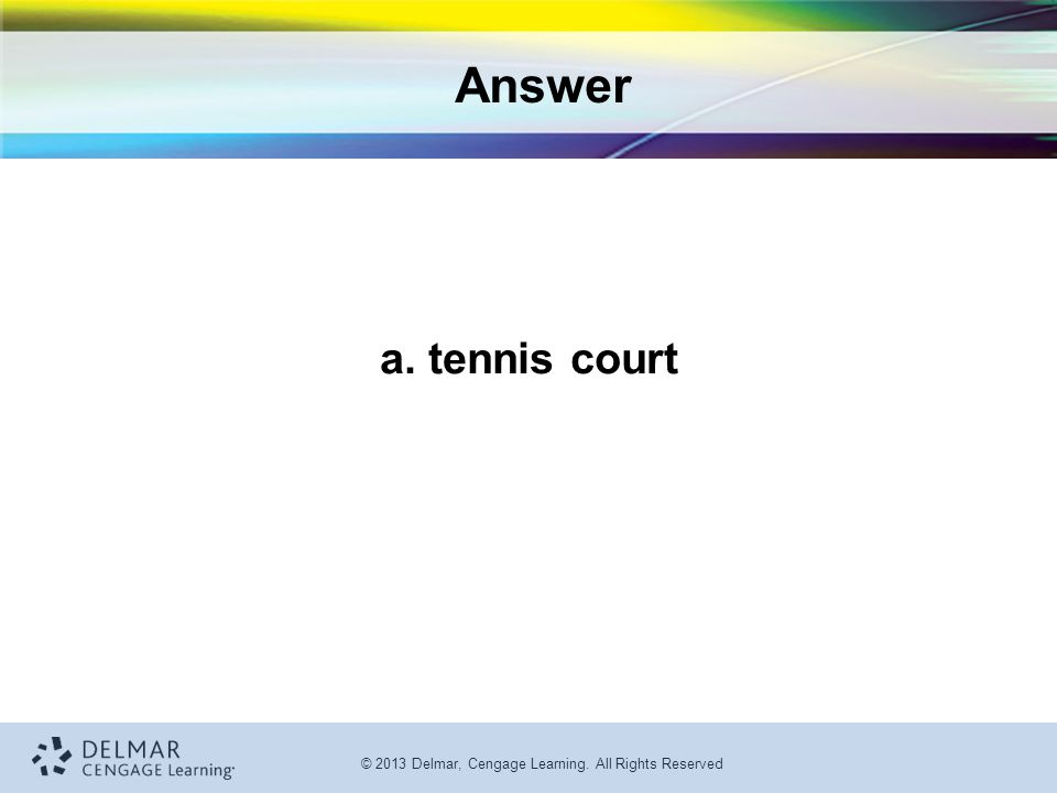 © 2013 Delmar, Cengage Learning. All Rights Reserved Answer a. tennis court