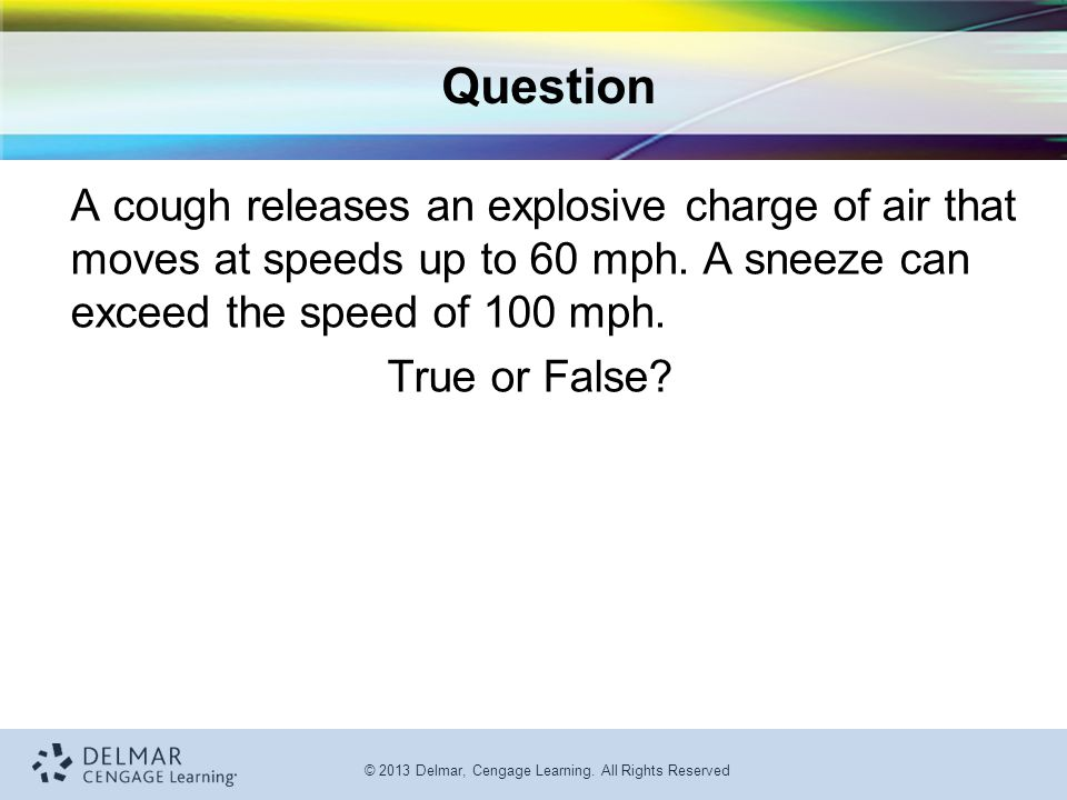 © 2013 Delmar, Cengage Learning. All Rights Reserved Question A cough releases an explosive charge of air that moves at speeds up to 60 mph. A sneeze