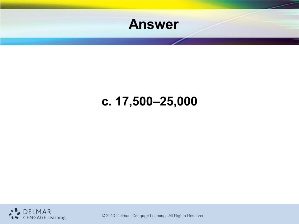 © 2013 Delmar, Cengage Learning. All Rights Reserved Answer c. 17,500–25,000