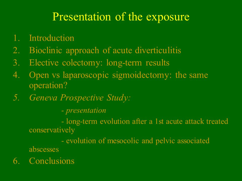 Presentation of the exposure 1.Introduction 2.Bioclinic approach of acute diverticulitis 3.Elective colectomy: long-term results 4.Open vs laparoscopi