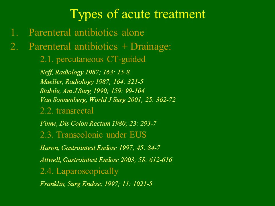 Types of acute treatment 1.Parenteral antibiotics alone 2.Parenteral antibiotics + Drainage: 2.1. percutaneous CT-guided Neff, Radiology 1987; 163: 15
