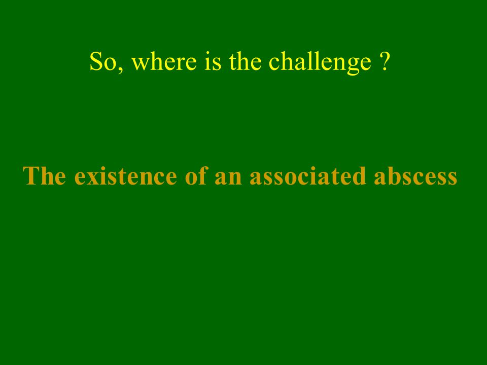 So, where is the challenge ? The existence of an associated abscess