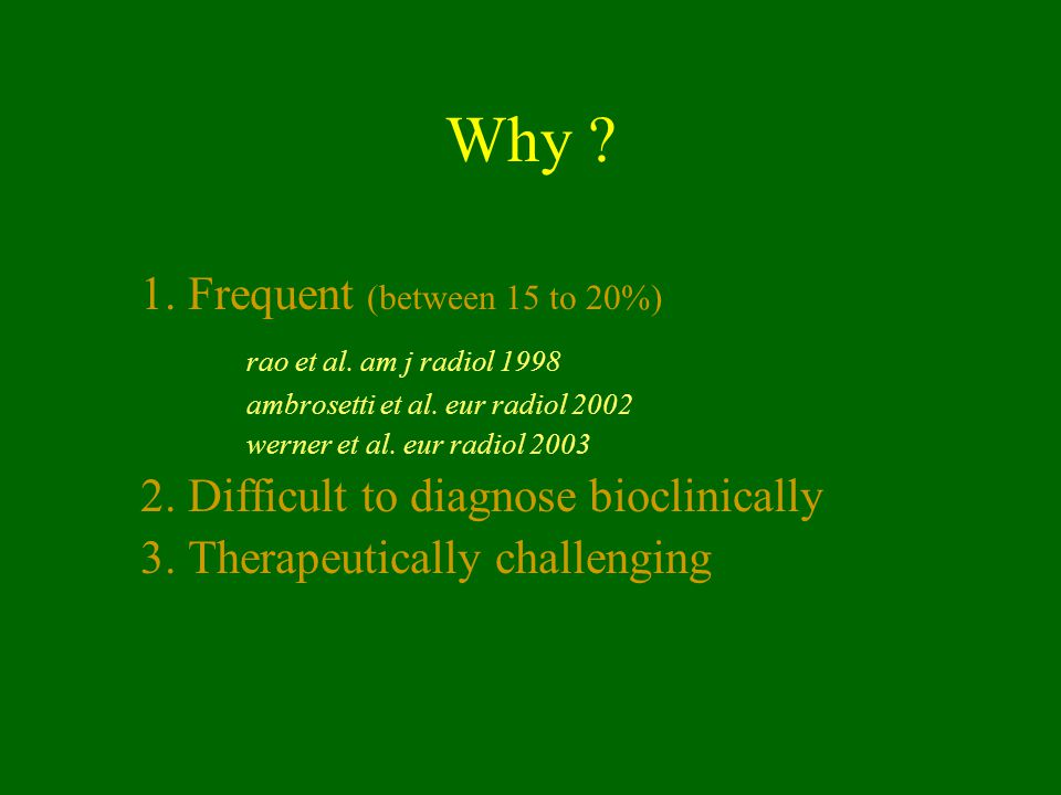 Why ? 1. Frequent (between 15 to 20%) rao et al. am j radiol 1998 ambrosetti et al. eur radiol 2002 werner et al. eur radiol 2003 2. Difficult to diag