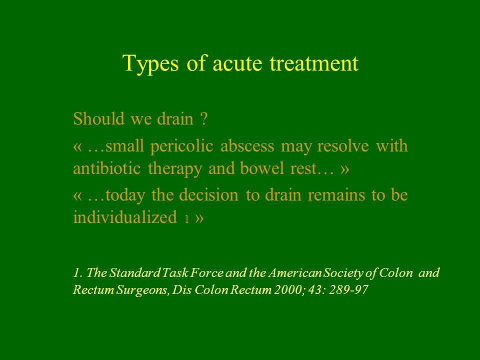 Types of acute treatment Should we drain ? « …small pericolic abscess may resolve with antibiotic therapy and bowel rest… » « …today the decision to d