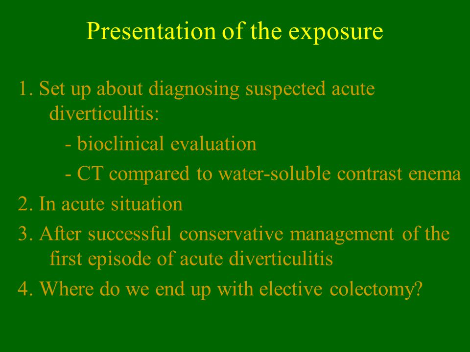 Acute diverticulitis: initial evaluation EAES: CT ASCRS: clinical ground or CT, water- soluble contrast enema or us depending on severity of the disease ACGE: clinical ground or CT
