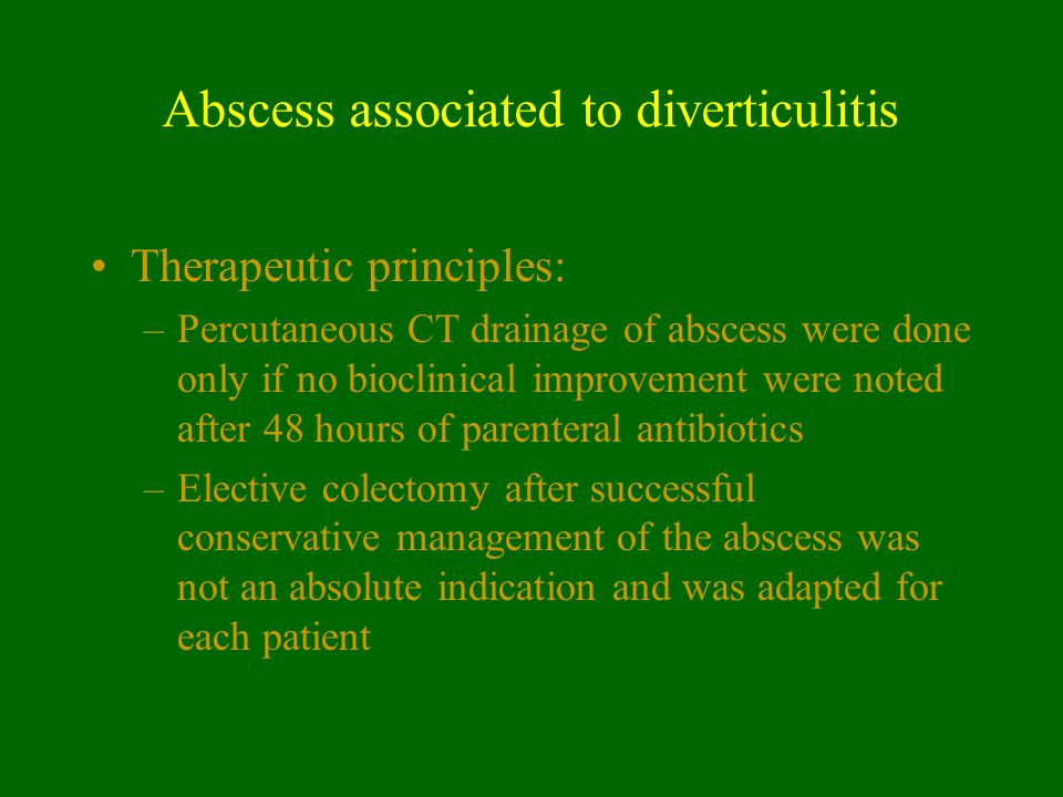 Abscess associated to diverticulitis Therapeutic principles: –Percutaneous CT drainage of abscess were done only if no bioclinical improvement were no