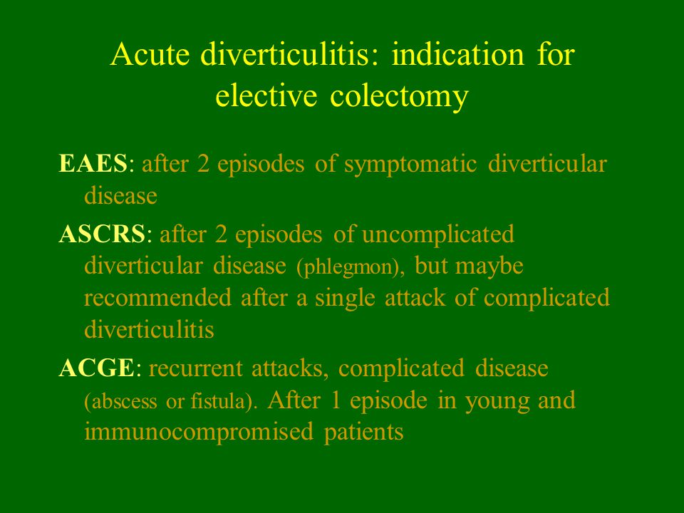 Acute diverticulitis: indication for elective colectomy EAES: after 2 episodes of symptomatic diverticular disease ASCRS: after 2 episodes of uncompli