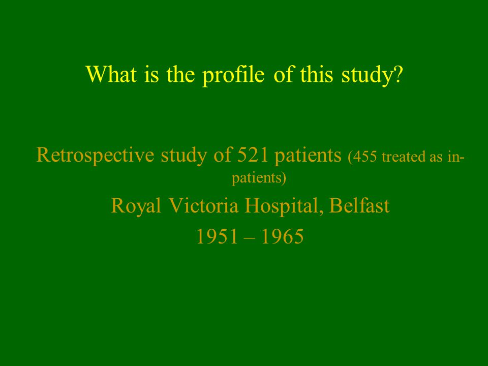 What is the profile of this study? Retrospective study of 521 patients (455 treated as in- patients) Royal Victoria Hospital, Belfast 1951 – 1965